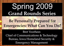 Spring 2009 Grand Rounds Series - Be Personally Prepared for Emergencies:  What Can You Do?  Presented by Bret Voorhees, Chief of Communications & Technology Bureau, Iowa Homeland Security & Emergency Management